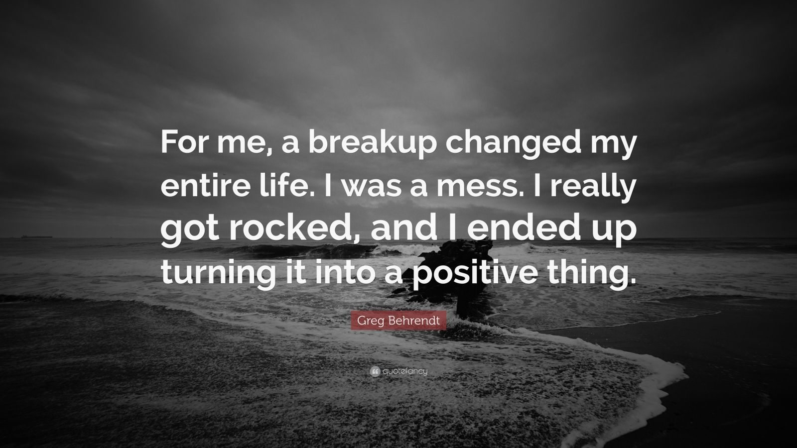 "Breakup Quotes: ""For me, a breakup changed my entire life. I was a mess. I really got rocked, and I ended up turning it into a positive thing."" — Greg Behrendt"