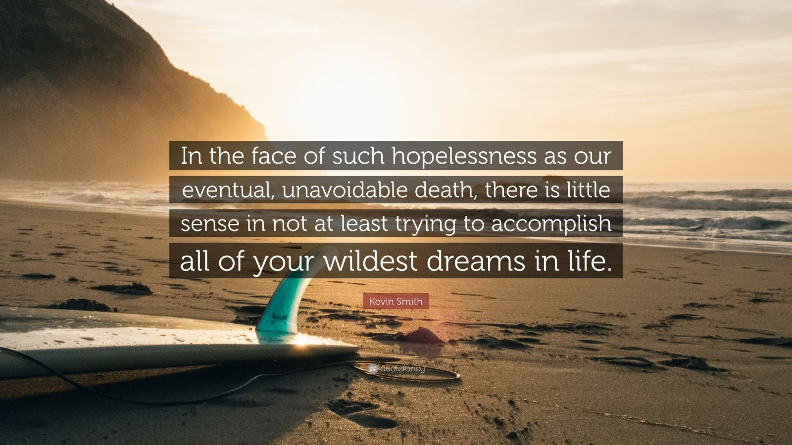 "Kevin Smith Quote: ""In the face of such hopelessness as our eventual, unavoidable death, there is little sense in not at least trying to accomplish all of your wildest dreams in life."""