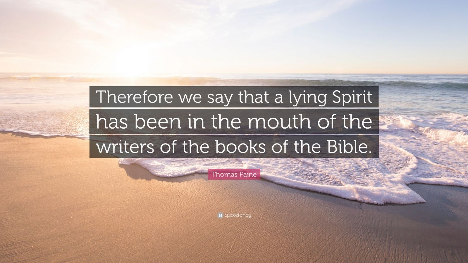 """Thomas Paine Quote: """"Therefore we say that a lying Spirit has been in the mouth of the writers of the books of the Bible."""""""