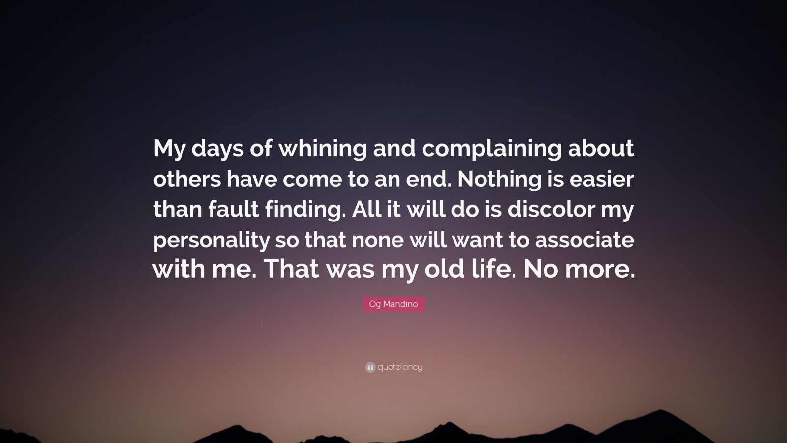 """Og Mandino Quote: """"My days of whining and complaining about others have come to an end. Nothing is easier than fault finding. All it will do is discolor my personality so that none will want to associate with me. That was my old life. No more."""""""