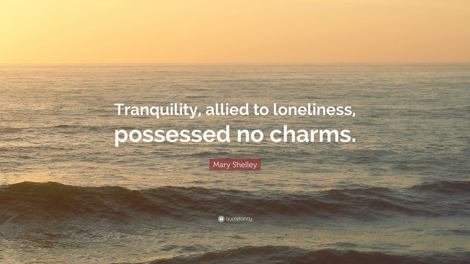 "Mary Shelley Quote: ""Tranquility, allied to loneliness, possessed no charms."""