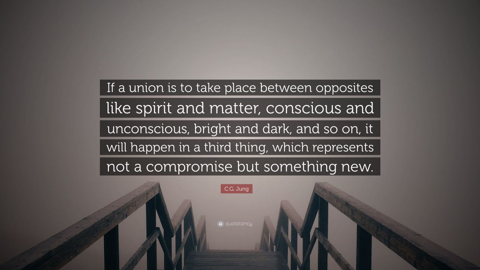 "C.G. Jung Quote: ""If a union is to take place between opposites like spirit and matter, conscious and unconscious, bright and dark, and so on, it will happen in a third thing, which represents not a compromise but something new."""