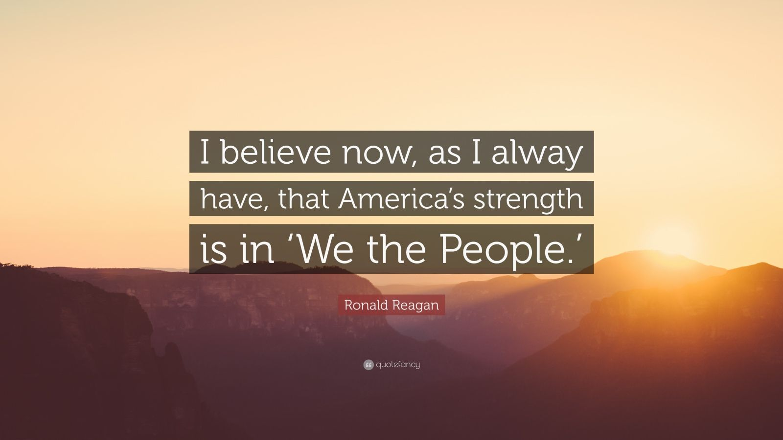 """Ronald Reagan Quote: """"I believe now, as I alway have, that America's strength is in 'We the People.'"""""""