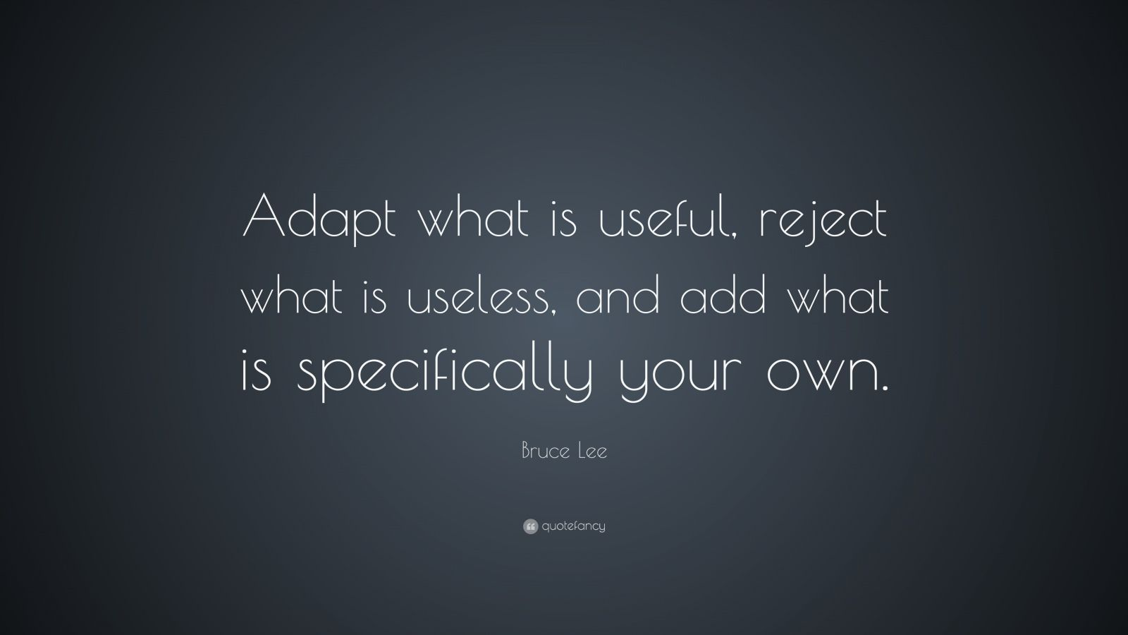 "Bruce Lee Quote: ""Adapt what is useful, reject what is useless, and add what is specifically your own."""