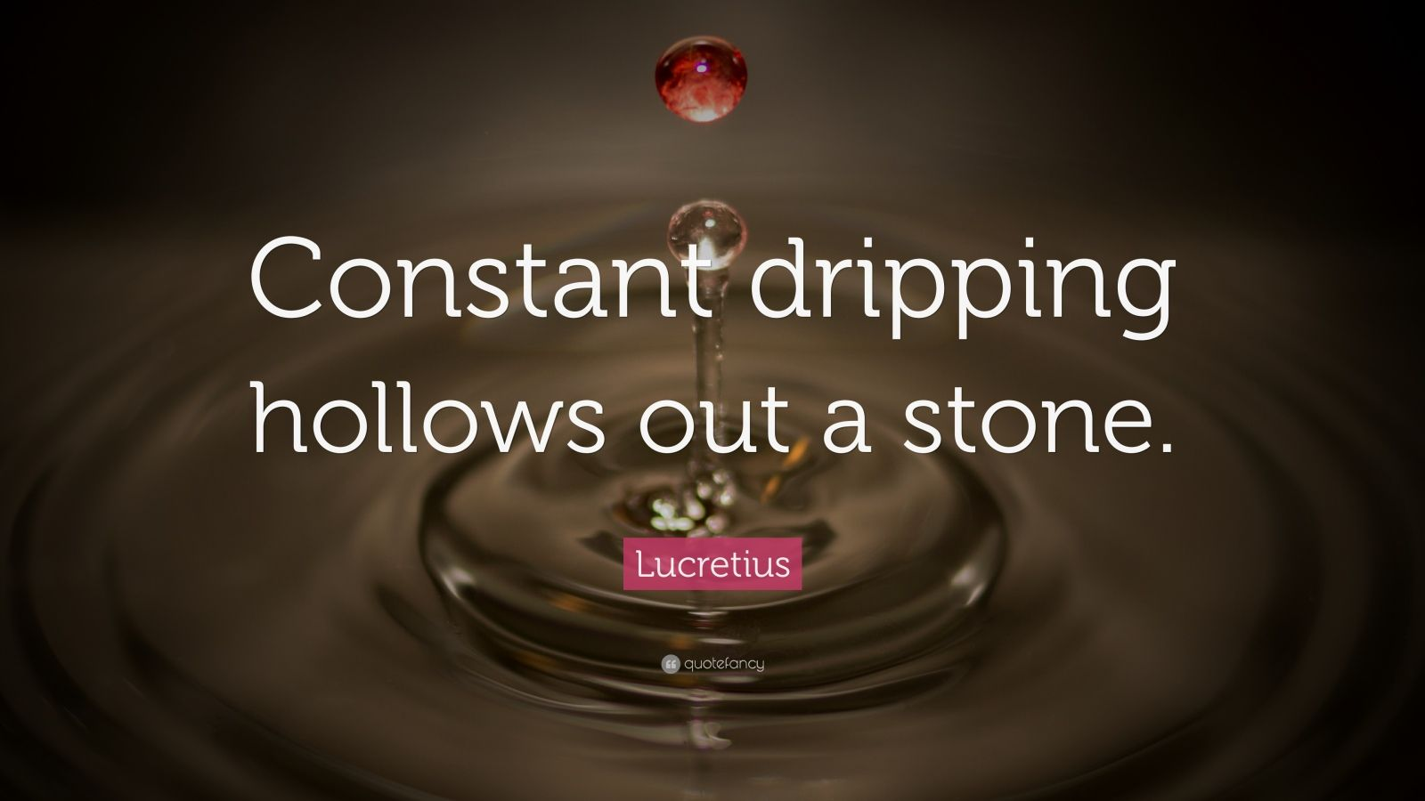 "Lucretius Quote: ""Constant dripping hollows out a stone."""