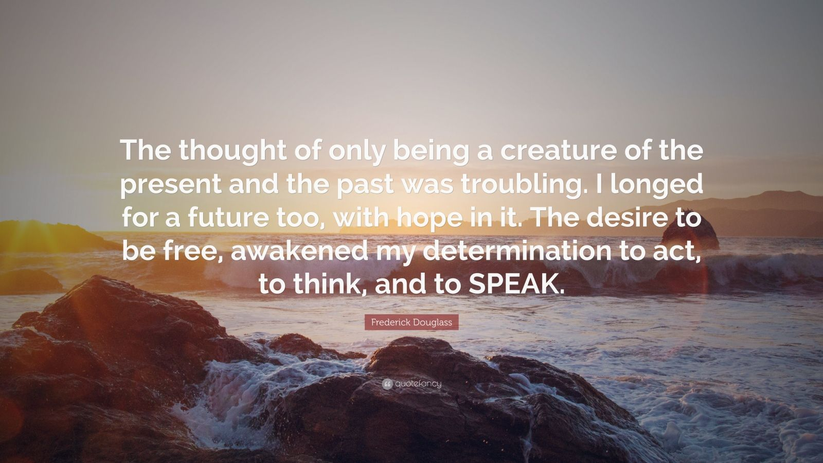 """Frederick Douglass Quote: """"The thought of only being a creature of the present and the past was troubling. I longed for a future too, with hope in it. The desire to be free, awakened my determination to act, to think, and to SPEAK."""""""