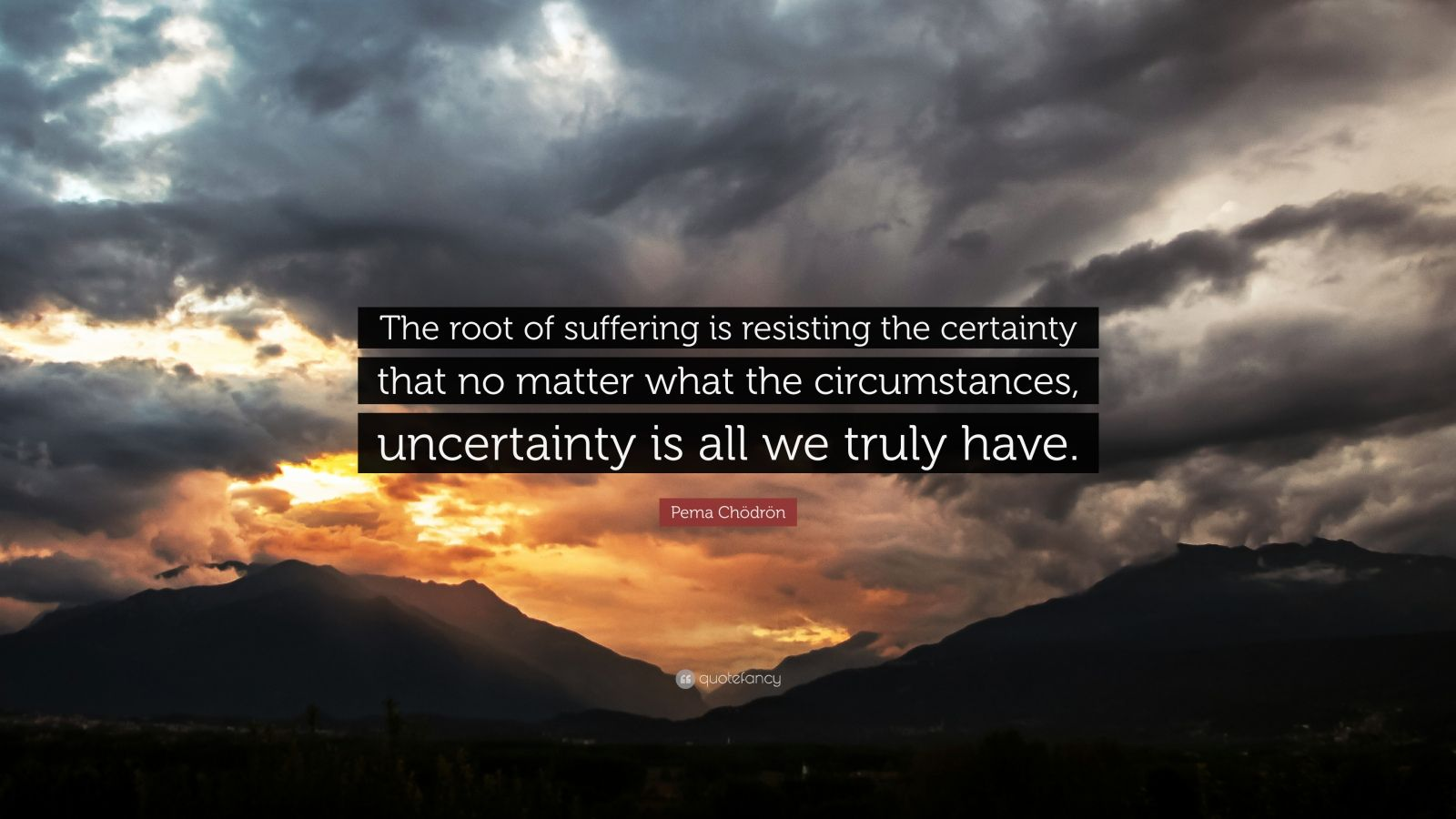 """Pema Chödrön Quote: """"The root of suffering is resisting the certainty that no matter what the circumstances, uncertainty is all we truly have."""""""