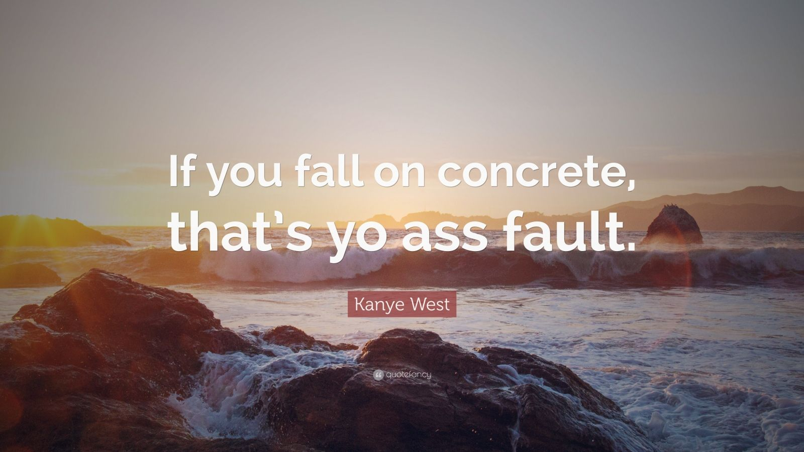 """Kanye West Quote: """"If you fall on concrete, that's yo ass fault."""""""
