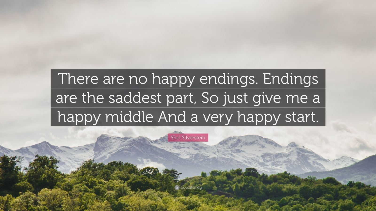 """Shel Silverstein Quote: """"There are no happy endings. Endings are the saddest part, So just give me a happy middle And a very happy start."""""""