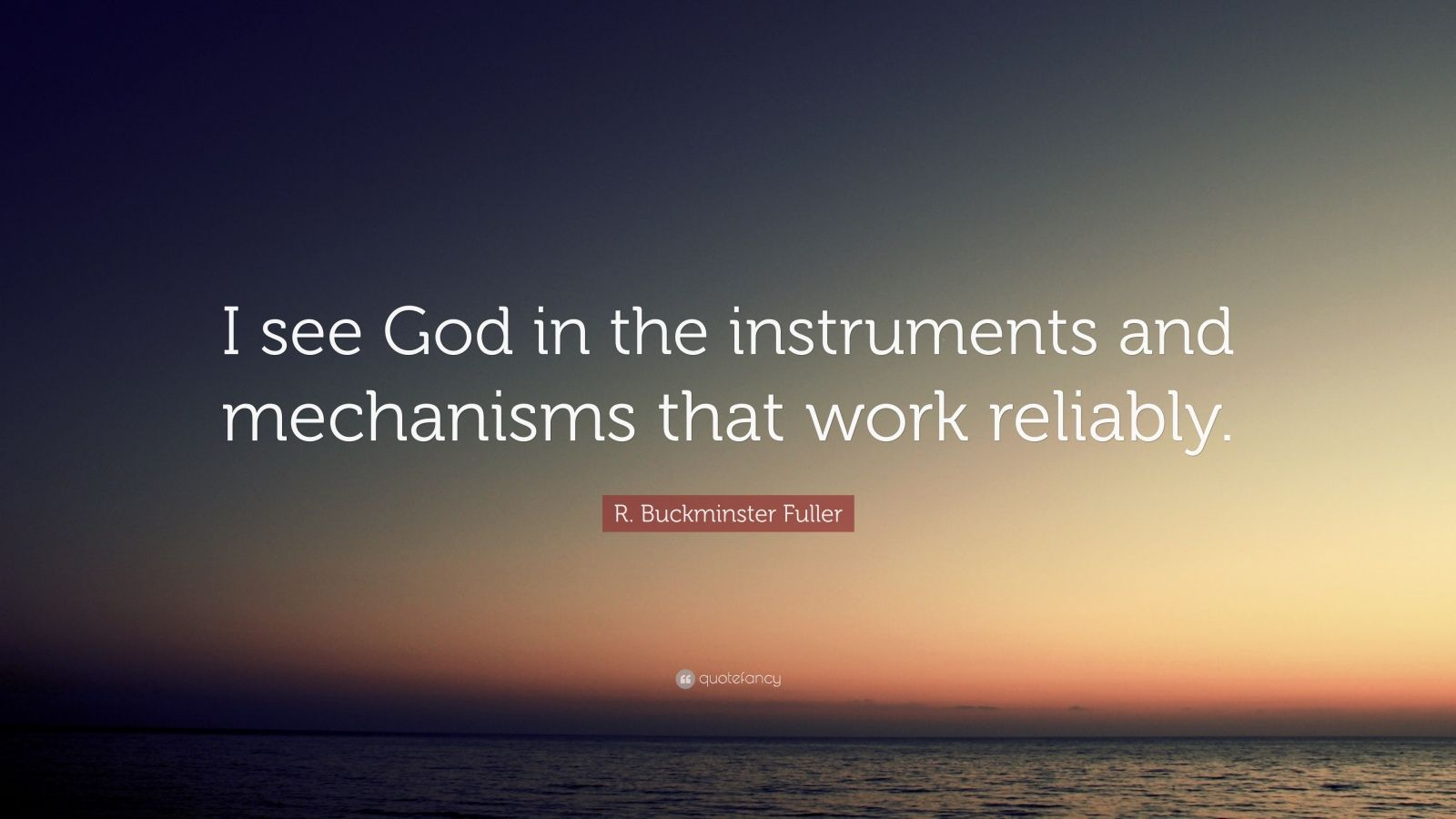 """R. Buckminster Fuller Quote: """"I see God in the instruments and mechanisms that work reliably."""""""