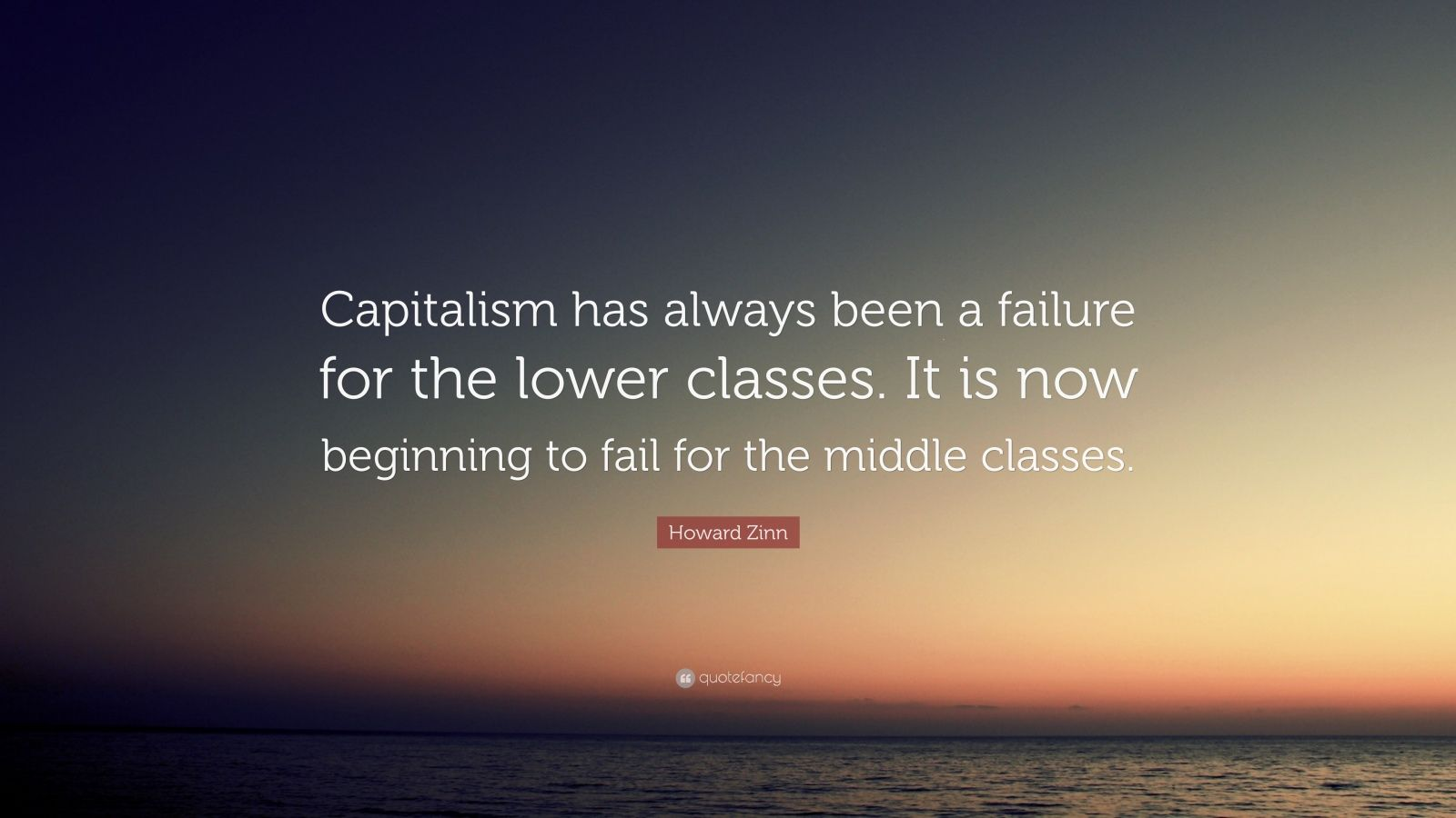 "Howard Zinn Quote: ""Capitalism has always been a failure for the lower classes. It is now beginning to fail for the middle classes."""