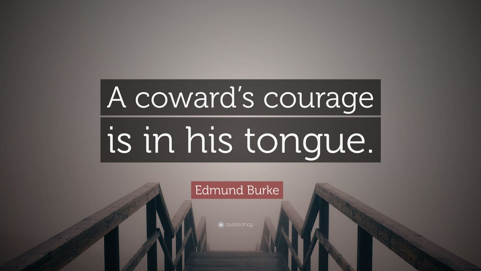 "Edmund Burke Quote: ""A coward's courage is in his tongue."""