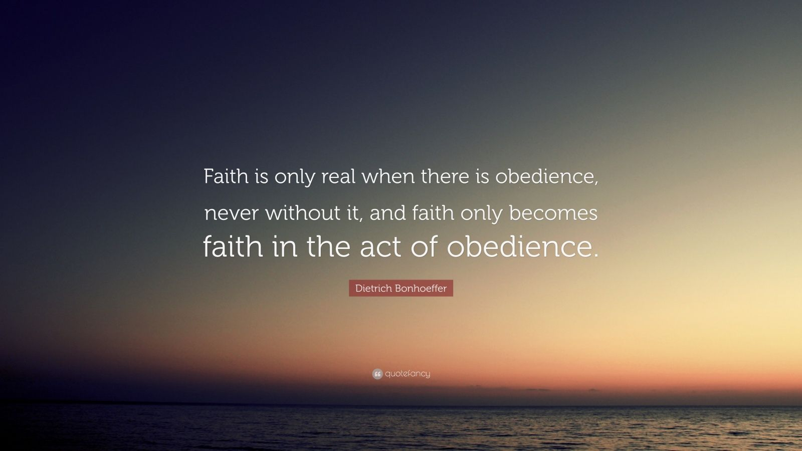 """Dietrich Bonhoeffer Quote: """"Faith is only real when there is obedience, never without it, and faith only becomes faith in the act of obedience."""""""