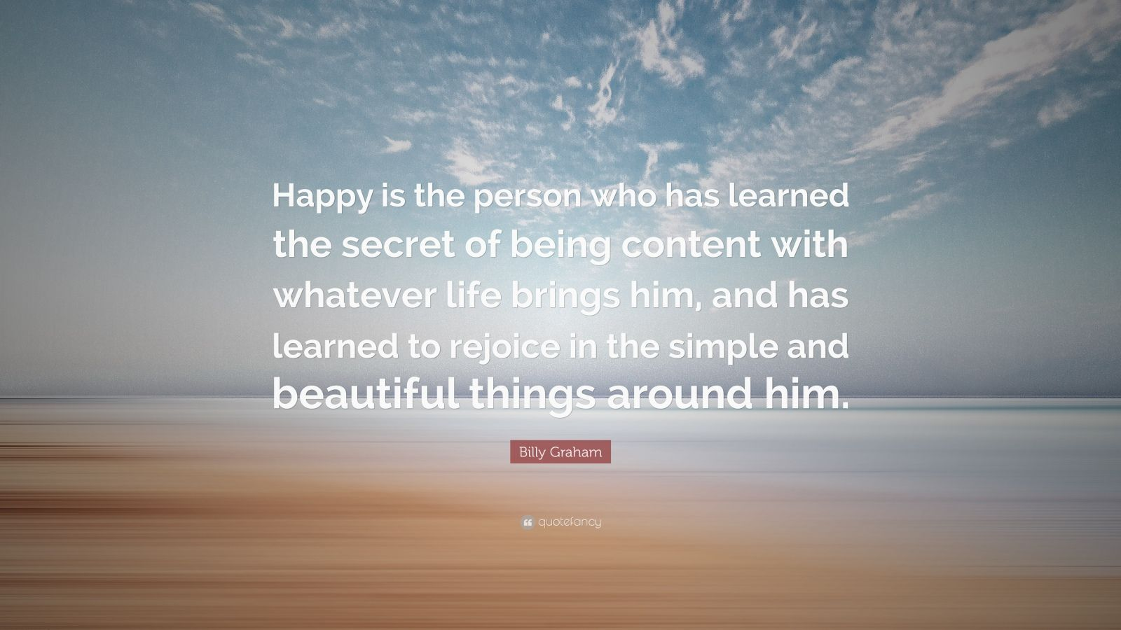 """Billy Graham Quote: """"Happy is the person who has learned the secret of being content with whatever life brings him, and has learned to rejoice in the simple and beautiful things around him."""""""