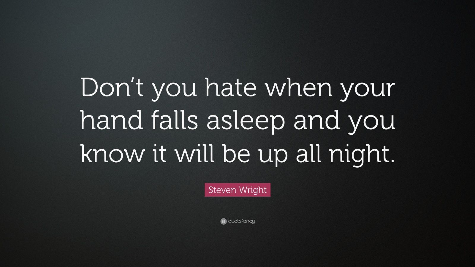 "Steven Wright Quote: ""Don't you hate when your hand falls asleep and you know it will be up all night."""