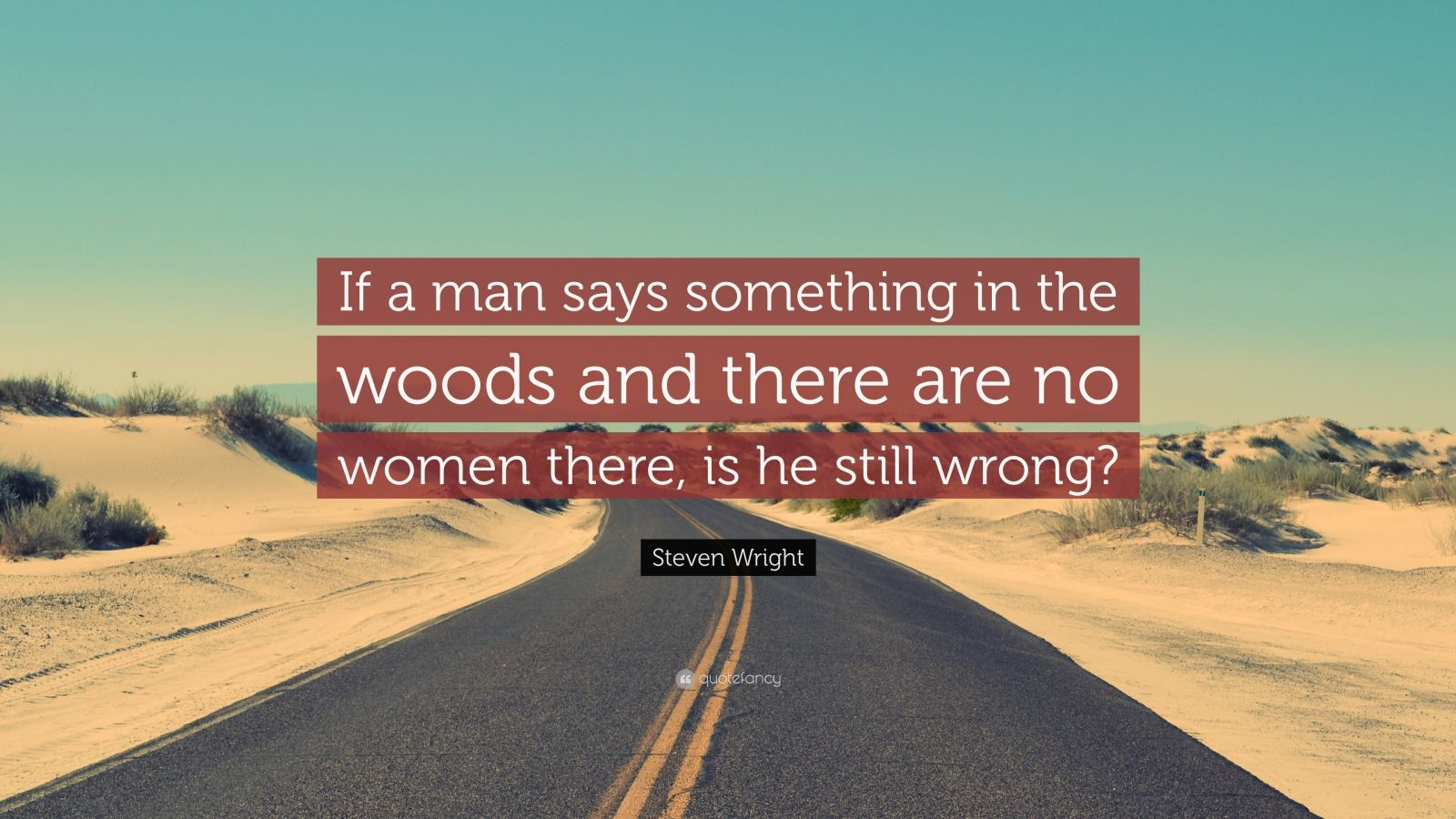 """Steven Wright Quote: """"If a man says something in the woods and there are no women there, is he still wrong?"""""""