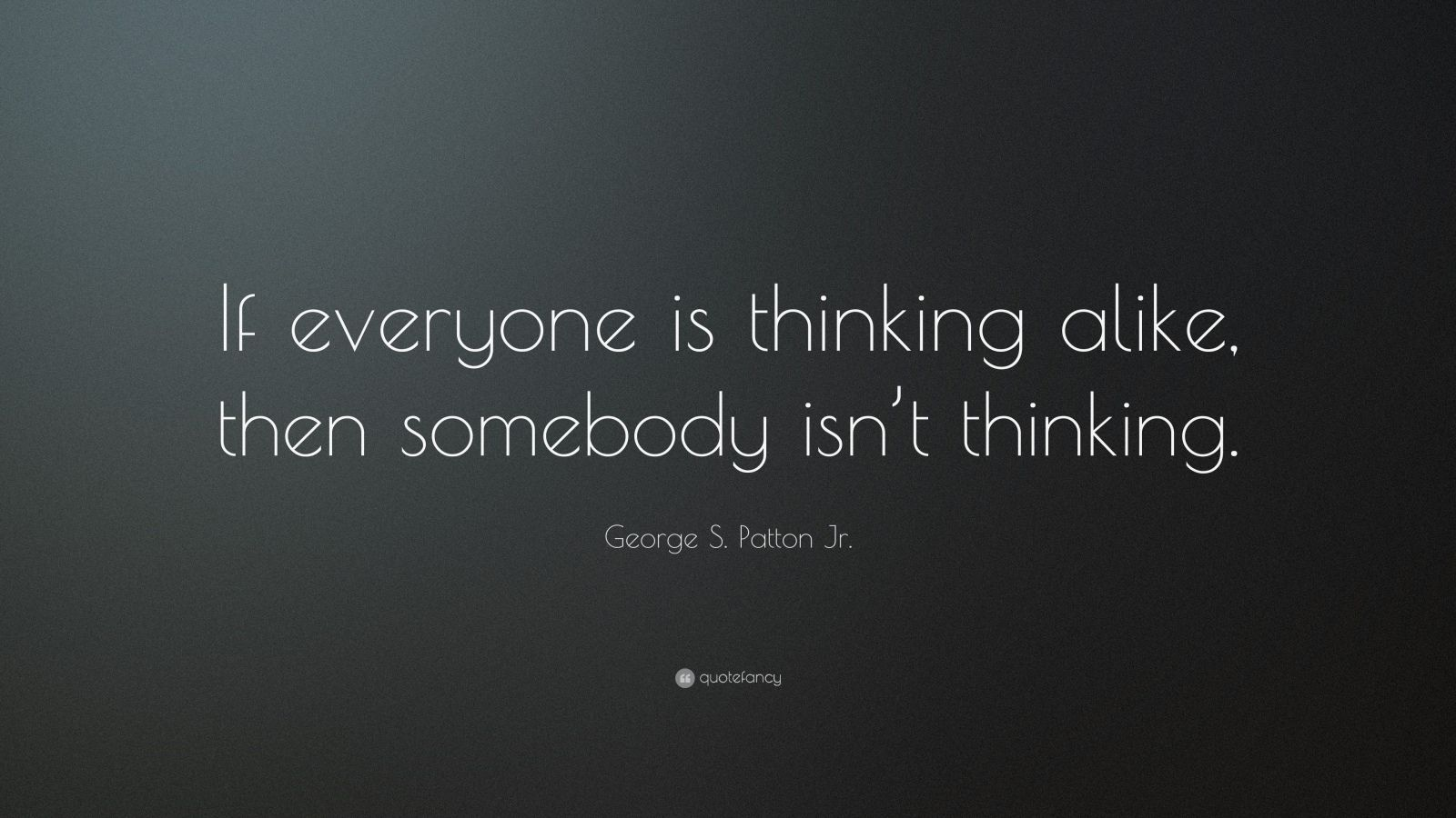 "George S. Patton Jr. Quote: ""If everyone is thinking alike, then somebody isn't thinking."""