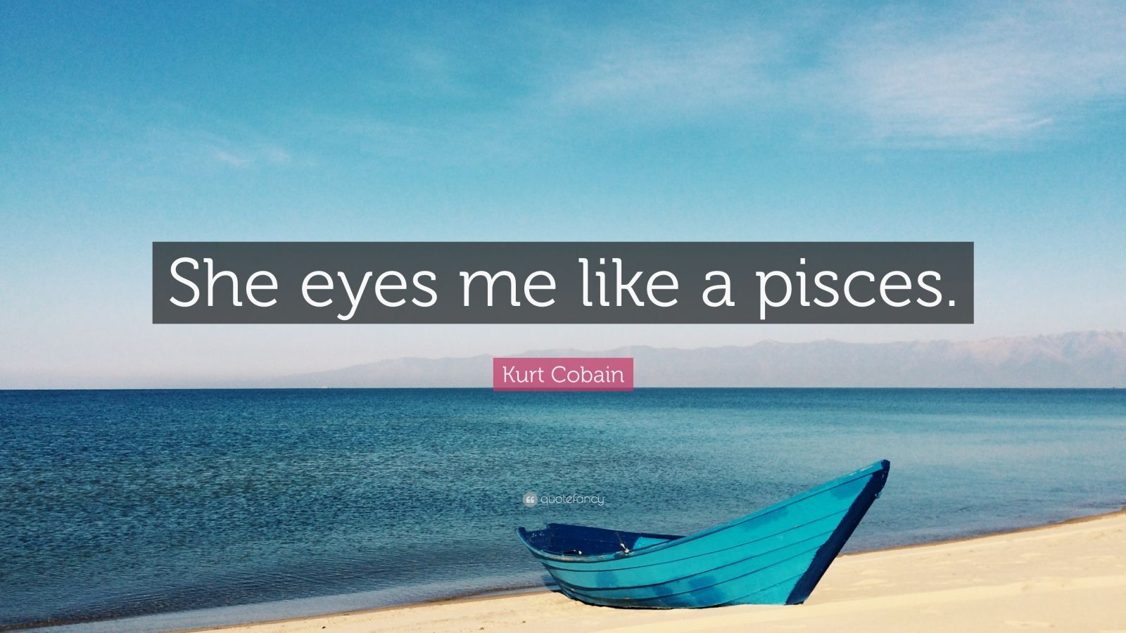 "Kurt Cobain Quote: ""She eyes me like a pisces."""
