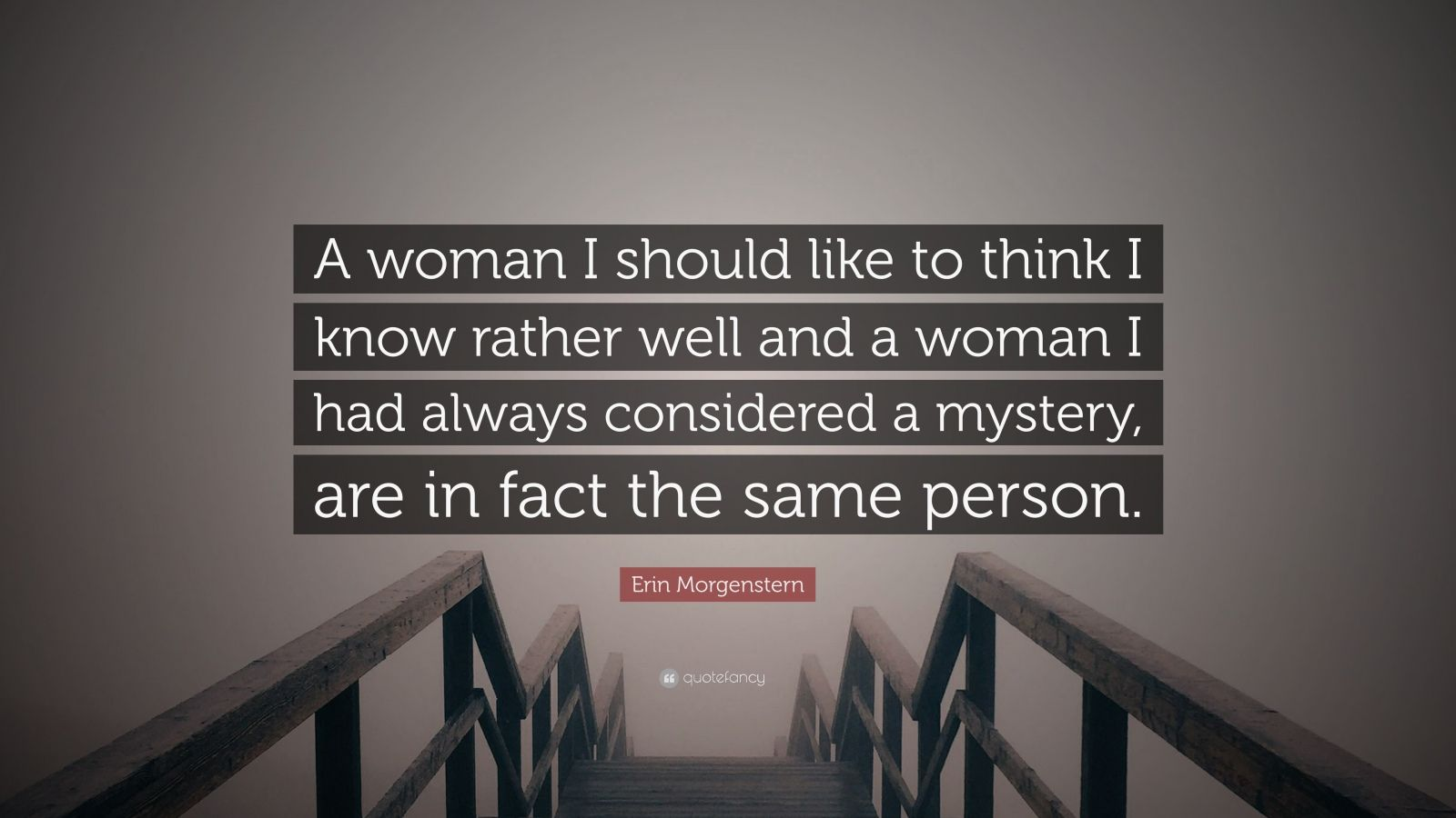 """Erin Morgenstern Quote: """"A woman I should like to think I know rather well and a woman I had always considered a mystery, are in fact the same person."""""""