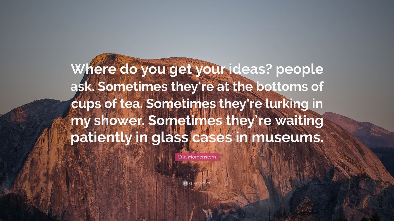 """Erin Morgenstern Quote: """"Where do you get your ideas? people ask. Sometimes they're at the bottoms of cups of tea. Sometimes they're lurking in my shower. Sometimes they're waiting patiently in glass cases in museums."""""""