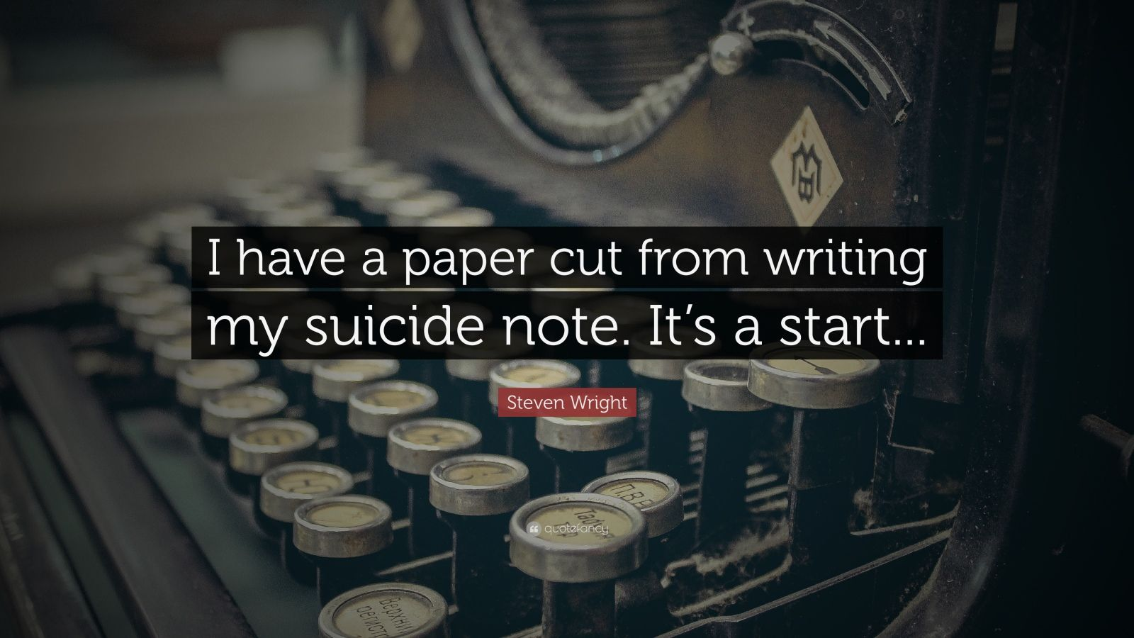 """Steven Wright Quote: """"I have a paper cut from writing my suicide note. It's a start..."""""""