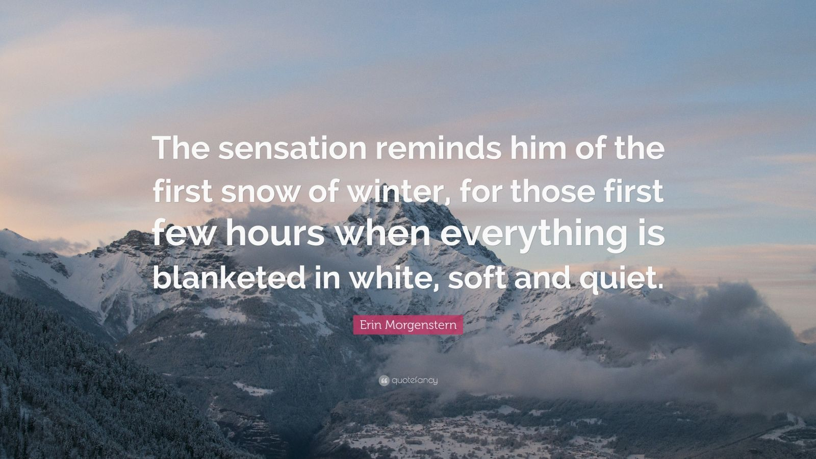 "Erin Morgenstern Quote: ""The sensation reminds him of the first snow of winter, for those first few hours when everything is blanketed in white, soft and quiet."""