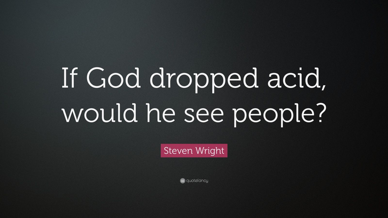 """Steven Wright Quote: """"If God dropped acid, would he see people?"""""""