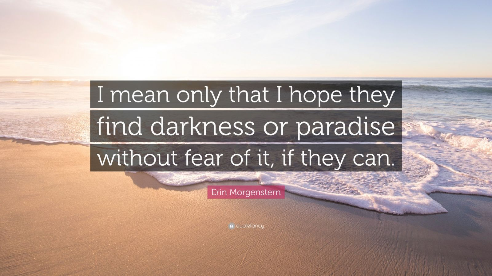"""Erin Morgenstern Quote: """"I mean only that I hope they find darkness or paradise without fear of it, if they can."""""""