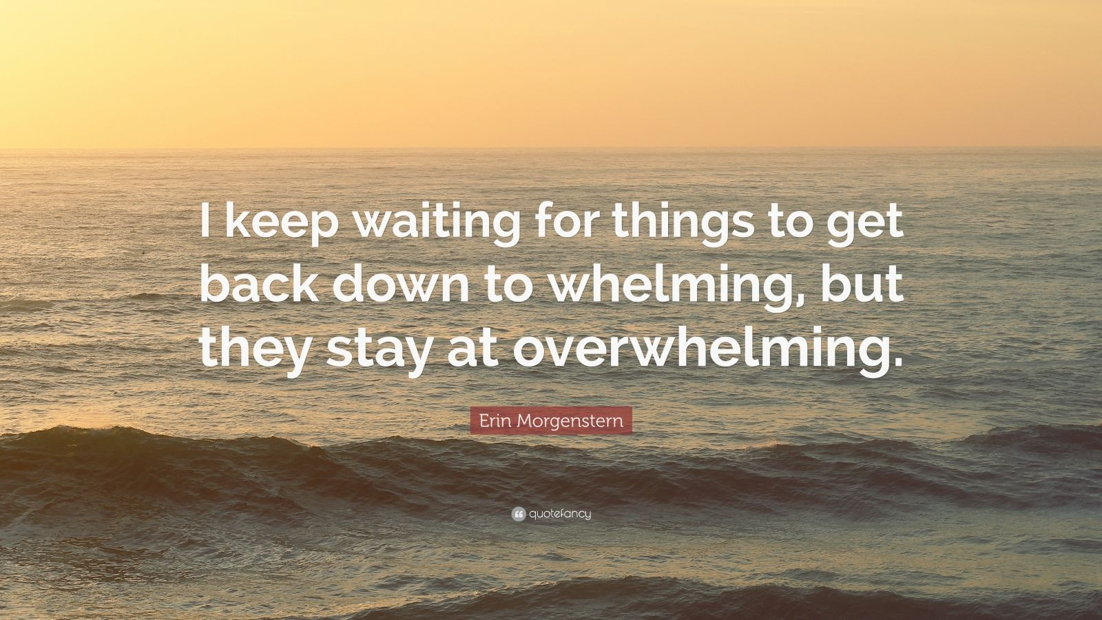 """Erin Morgenstern Quote: """"I keep waiting for things to get back down to whelming, but they stay at overwhelming."""""""