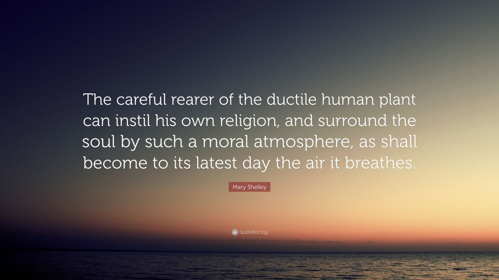 """Mary Shelley Quote: """"The careful rearer of the ductile human plant can instil his own religion, and surround the soul by such a moral atmosphere, as shall become to its latest day the air it breathes."""""""