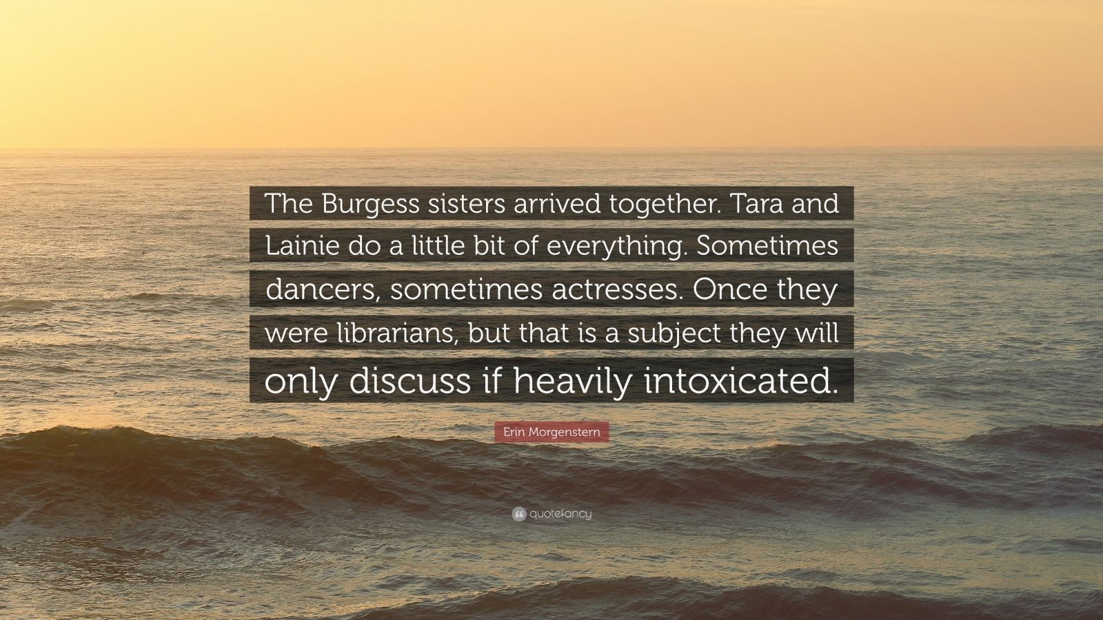 "Erin Morgenstern Quote: ""The Burgess sisters arrived together. Tara and Lainie do a little bit of everything. Sometimes dancers, sometimes actresses. Once they were librarians, but that is a subject they will only discuss if heavily intoxicated."""