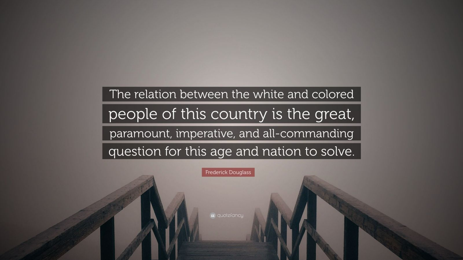 """Frederick Douglass Quote: """"The relation between the white and colored people of this country is the great, paramount, imperative, and all-commanding question for this age and nation to solve."""""""