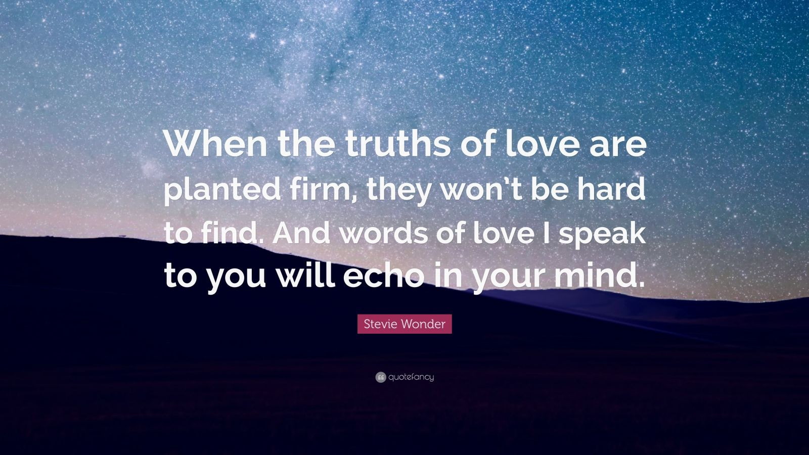 """Stevie Wonder Quote: """"When the truths of love are planted firm, they won't be hard to find. And words of love I speak to you will echo in your mind."""""""