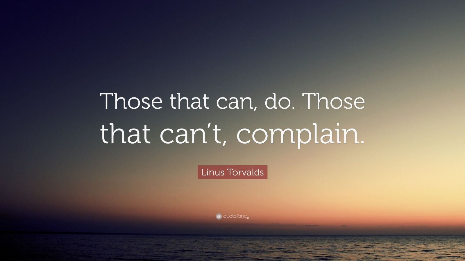 """Linus Torvalds Quote: """"Those that can, do. Those that can't, complain."""""""