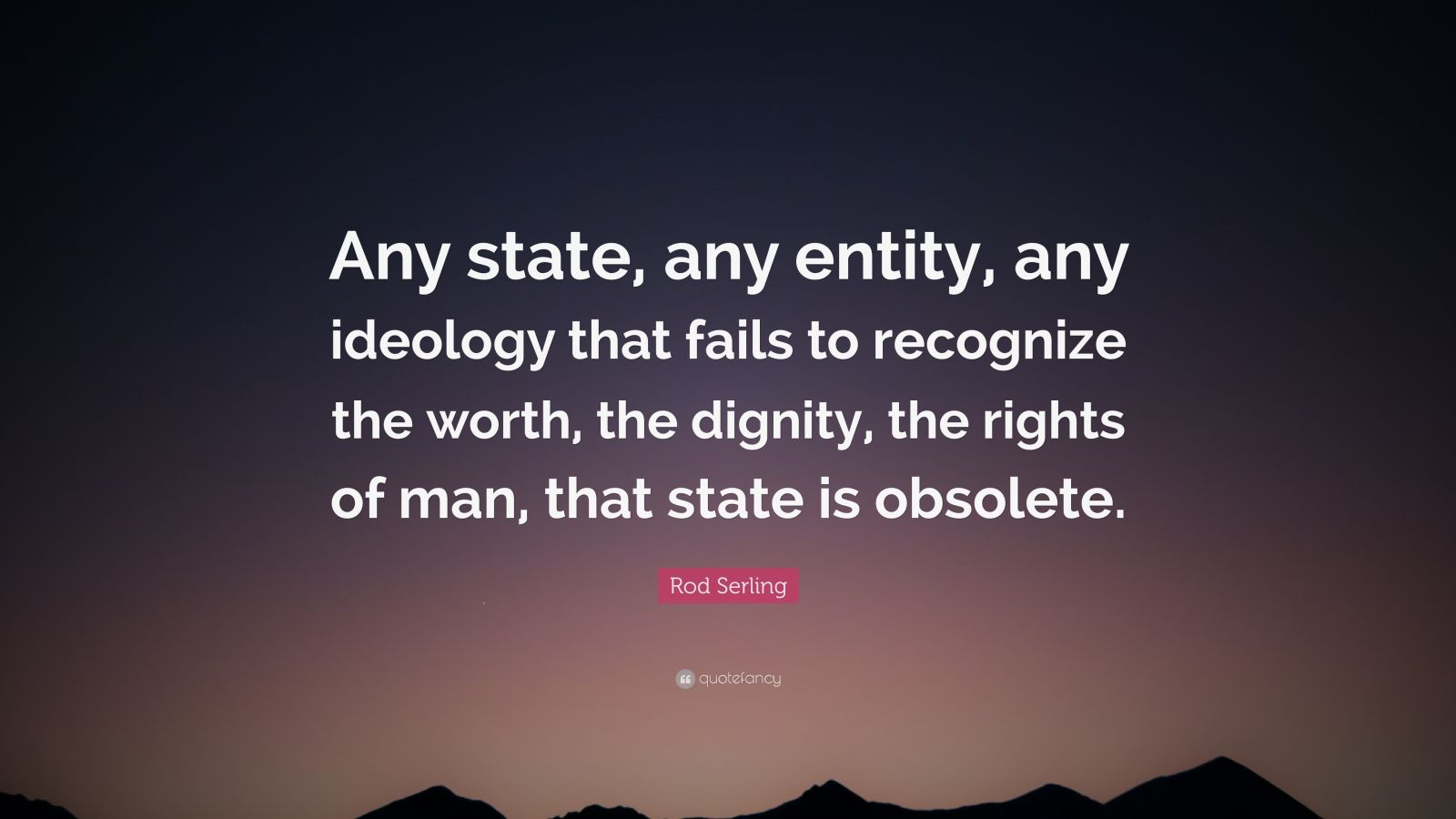 """Rod Serling Quote: """"Any state, any entity, any ideology that fails to recognize the worth, the dignity, the rights of man, that state is obsolete."""""""