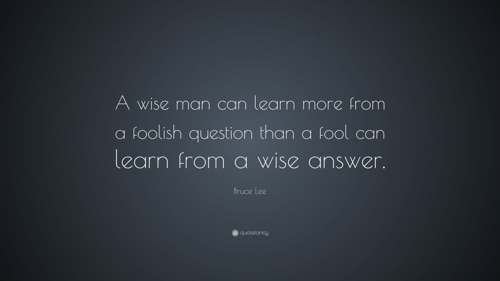 """Wisdom Quotes: """"A wise man can learn more from a foolish question than a fool can learn from a wise answer."""" — Bruce Lee"""