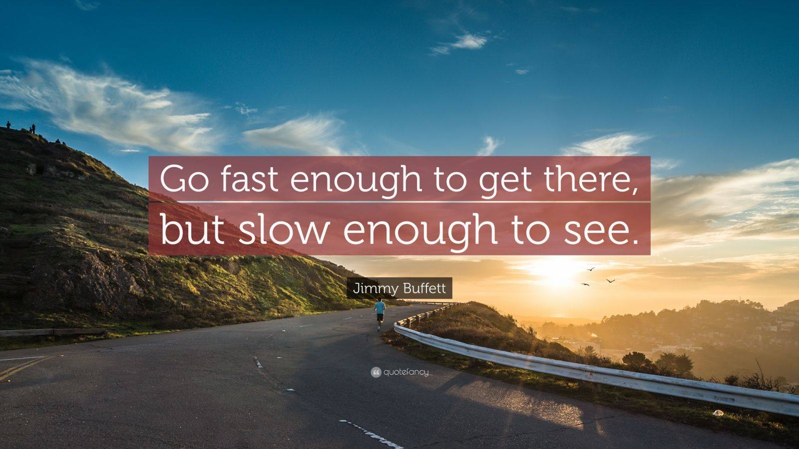 "Jimmy Buffett Quote: ""Go fast enough to get there, but slow enough to see."""