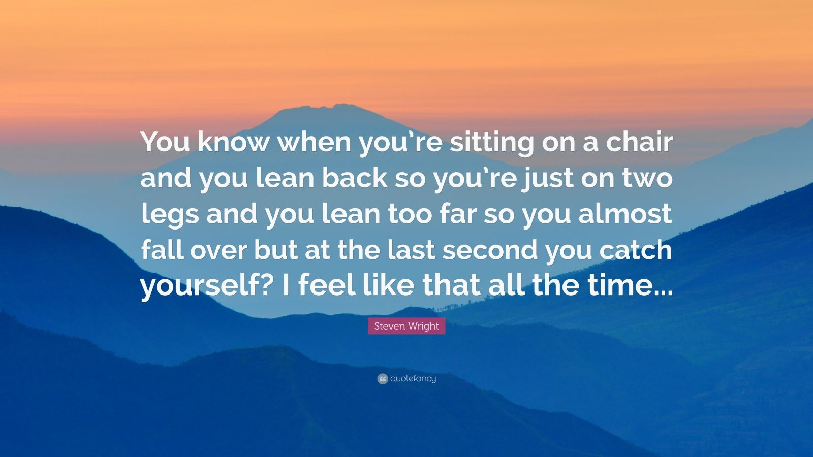 """Steven Wright Quote: """"You know when you're sitting on a chair and you lean back so you're just on two legs and you lean too far so you almost fall over but at the last second you catch yourself? I feel like that all the time..."""""""