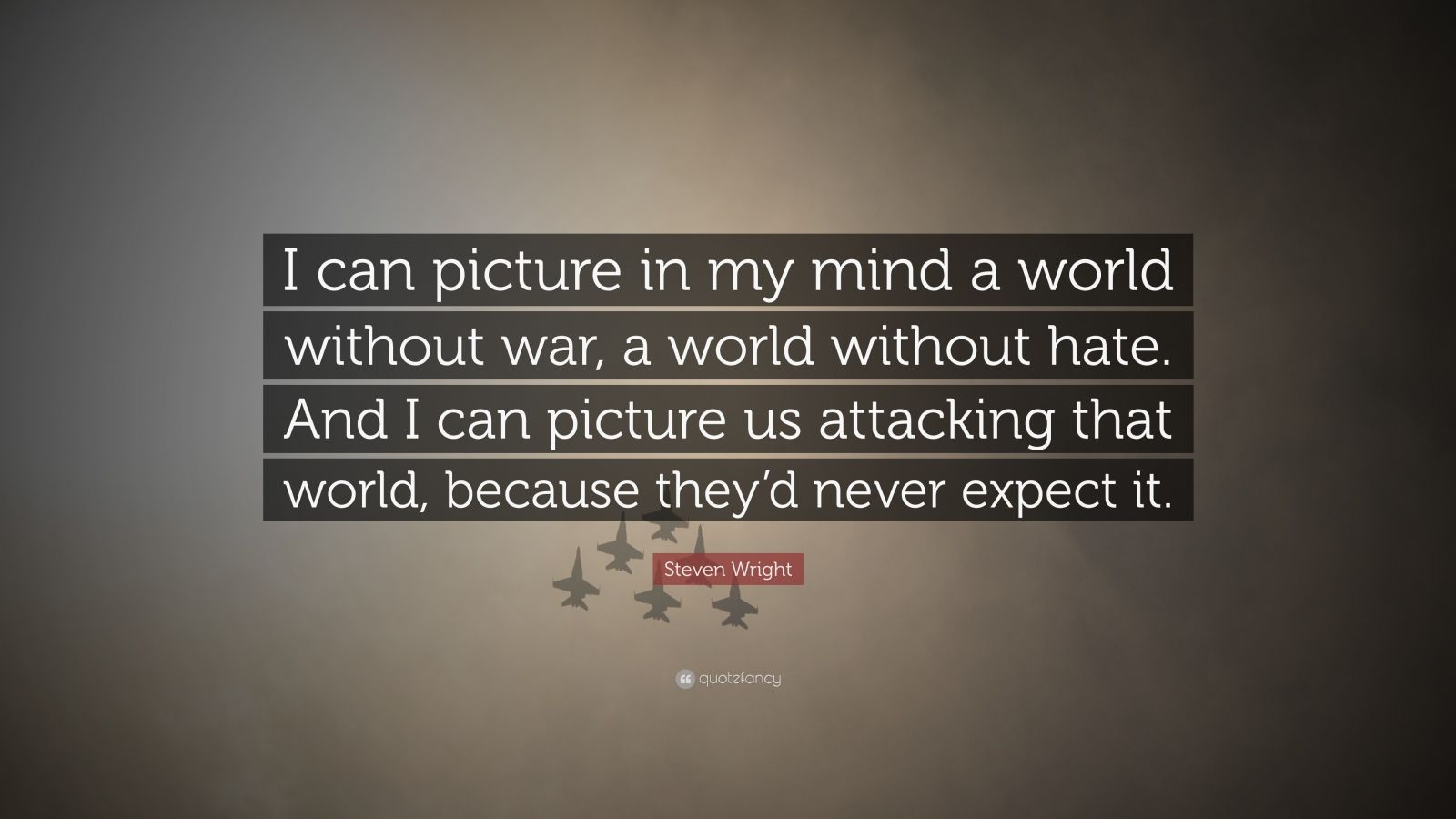 """Steven Wright Quote: """"I can picture in my mind a world without war, a world without hate. And I can picture us attacking that world, because they'd never expect it."""""""