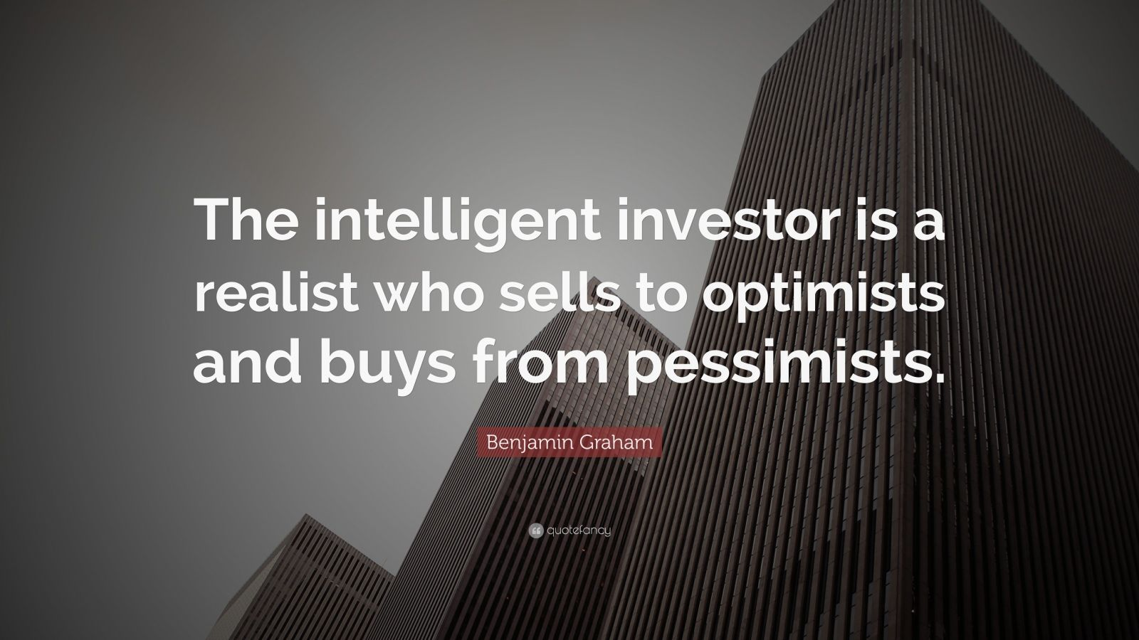"""Benjamin Graham Quote: """"The intelligent investor is a realist who sells to optimists and buys from pessimists."""""""