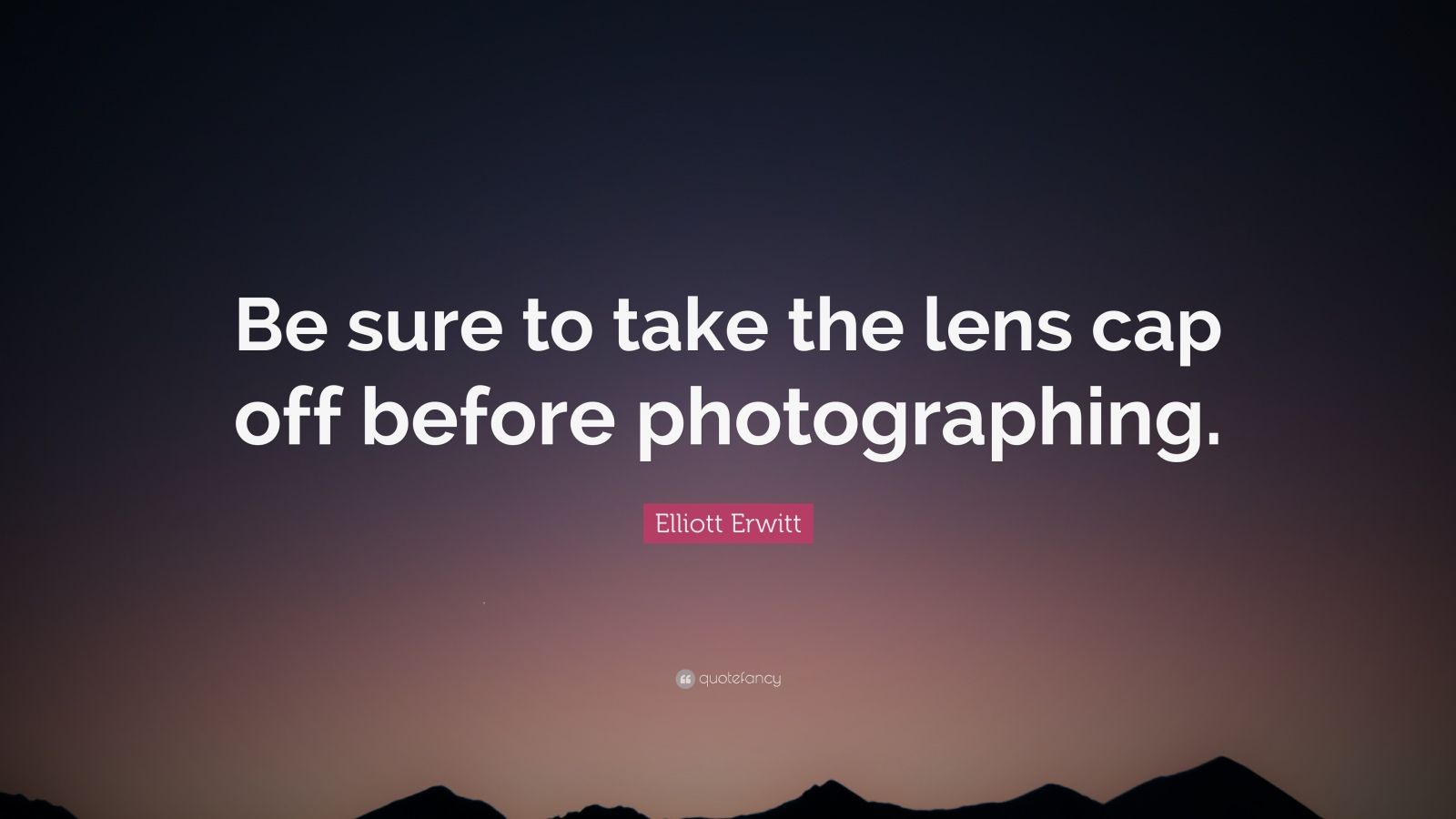 """Elliott Erwitt Quote: """"Be sure to take the lens cap off before photographing."""""""