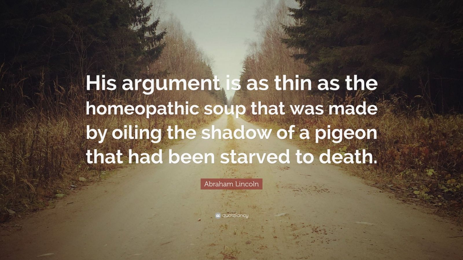 """Abraham Lincoln Quote: """"His argument is as thin as the homeopathic soup that was made by oiling the shadow of a pigeon that had been starved to death."""""""