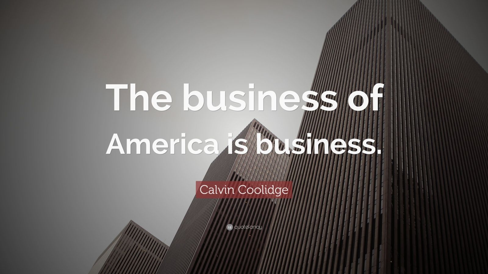 "Calvin Coolidge Quote: ""The business of America is business. """