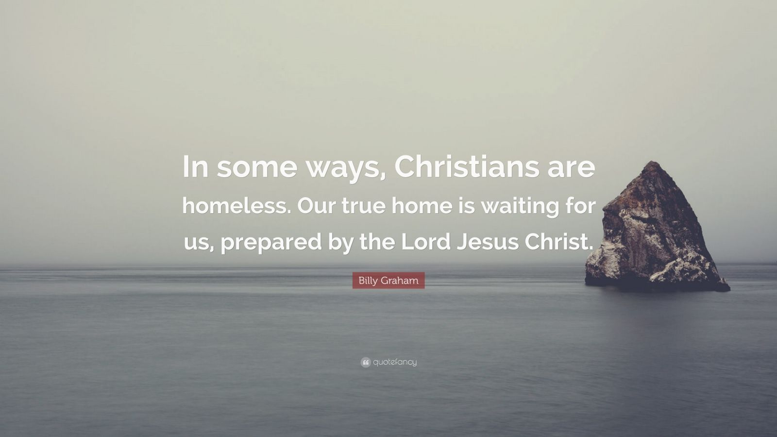 """Billy Graham Quote: """"In some ways, Christians are homeless. Our true home is waiting for us, prepared by the Lord Jesus Christ."""""""