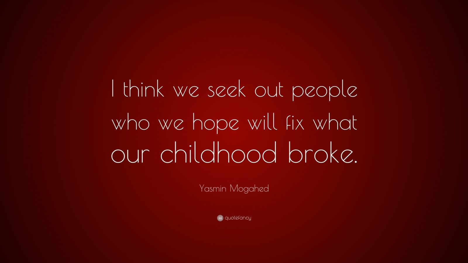 """Yasmin Mogahed Quote: """"I think we seek out people who we hope will fix what our childhood broke."""""""