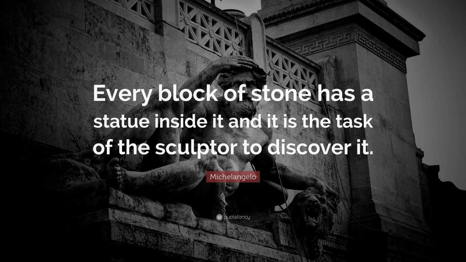 "Michelangelo Quote: ""Every block of stone has a statue inside it and it is the task of the sculptor to discover it."""