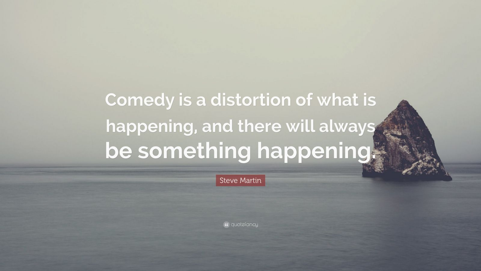 """Steve Martin Quote: """"Comedy is a distortion of what is happening, and there will always be something happening."""""""