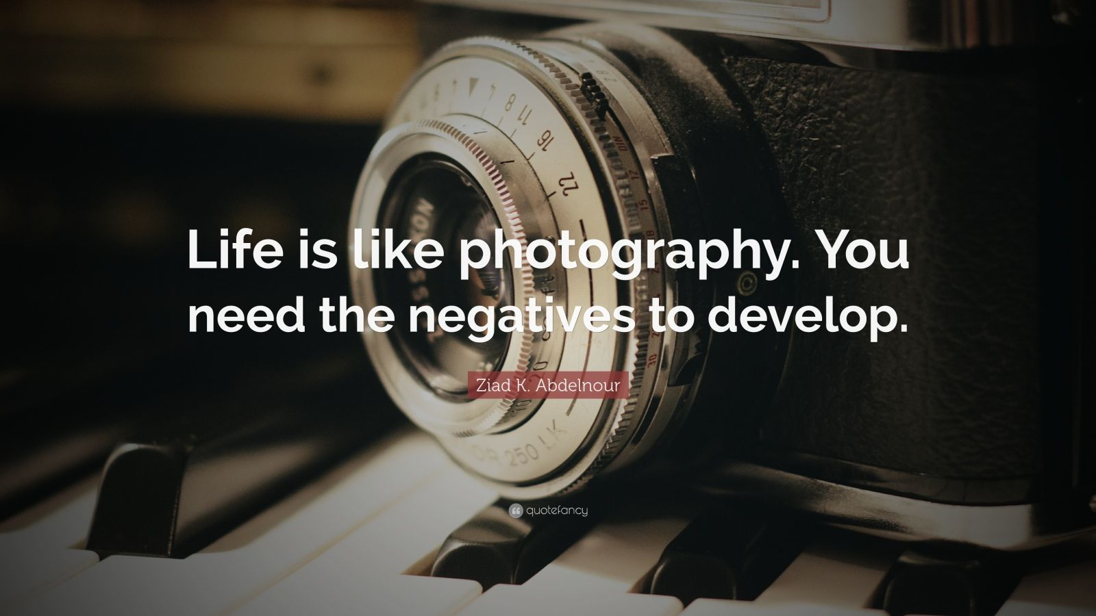 """Ziad K. Abdelnour Quote: """"Life is like photography. You need the negatives to develop."""""""