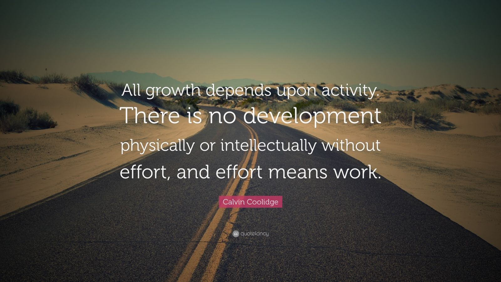 """Calvin Coolidge Quote: """"All growth depends upon activity. There is no development physically or intellectually without effort, and effort means work."""""""