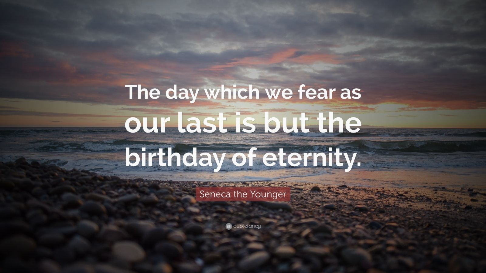 """Seneca the Younger Quote: """"The day which we fear as our last is but the birthday of eternity."""""""